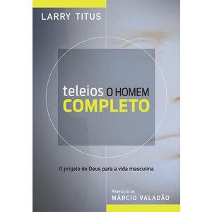 Livro Teleios: O Homem Completo - Larry Titus