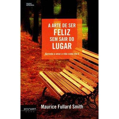 Livro A Arte de ser Feliz sem Sair do Lugar - Maurice Fullard Smith
