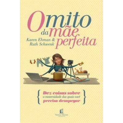 Livro O mito da mãe perfeita - Karen Ehman e Ruth Schwenk