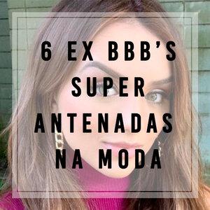 6 Ex BBB's super antenadas na moda!